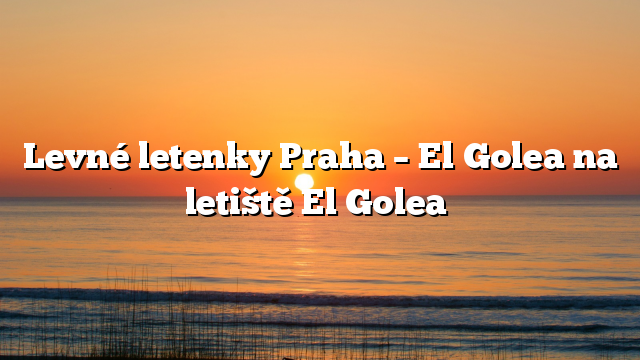 Levné letenky Praha – El Golea na letiště El Golea
