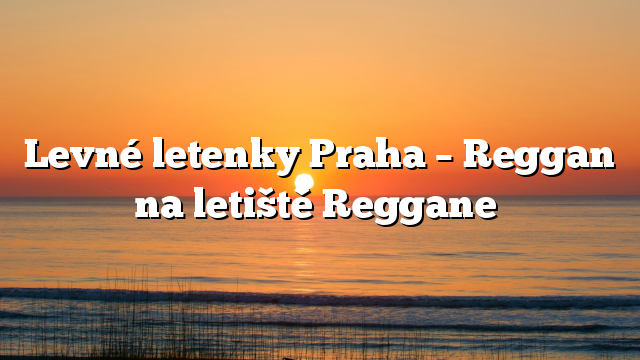 Levné letenky Praha – Reggan na letiště Reggane